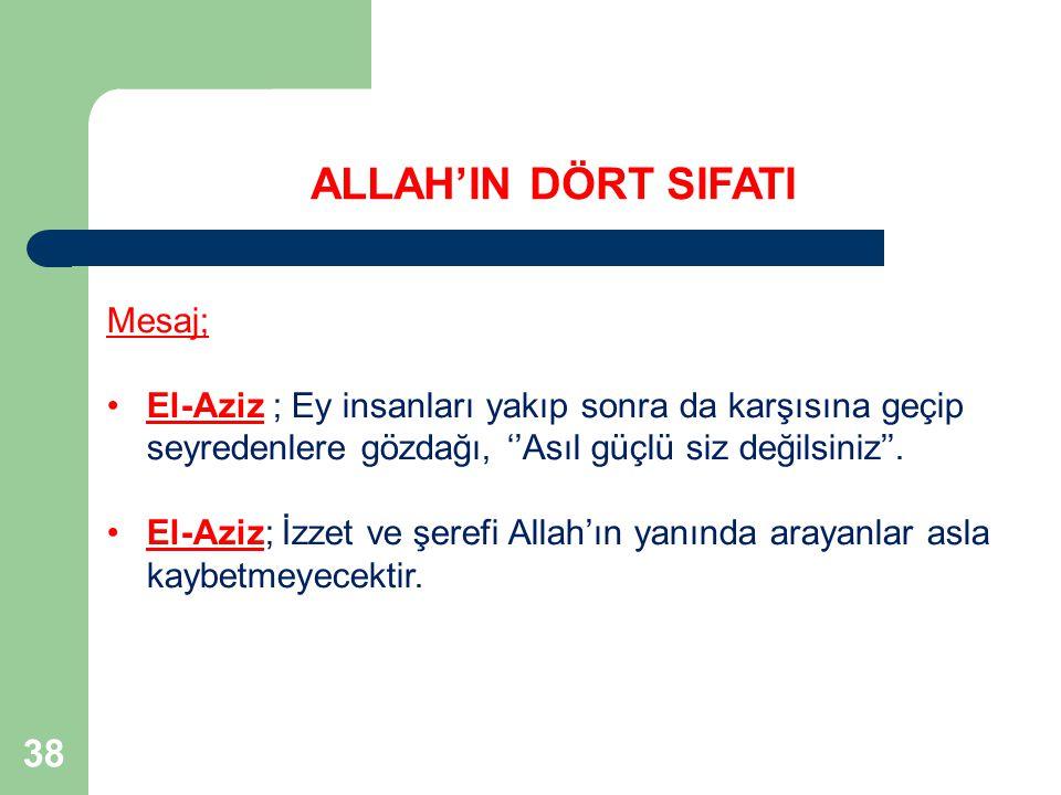 38 Mesaj; El-Aziz ; Ey insanları yakıp sonra da karşısına geçip seyredenlere gözdağı, ''Asıl güçlü siz değilsiniz''. El-Aziz; İzzet ve şerefi Allah'ın
