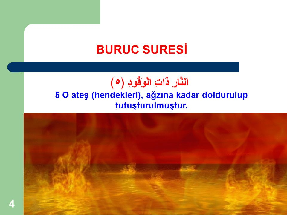 4 BURUC SURESİ اَلنَّارِ ذَاتِ الْوَقُودِ ﴿٥﴾ 5 O ateş (hendekleri), ağzına kadar doldurulup tutuşturulmuştur.
