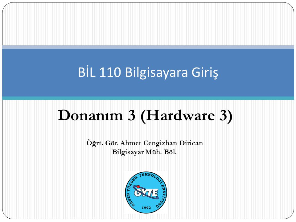 Donanım 3 (Hardware 3) BİL 110 Bilgisayara Giriş Öğrt. Gör. Ahmet Cengizhan Dirican Bilgisayar Müh. Böl.