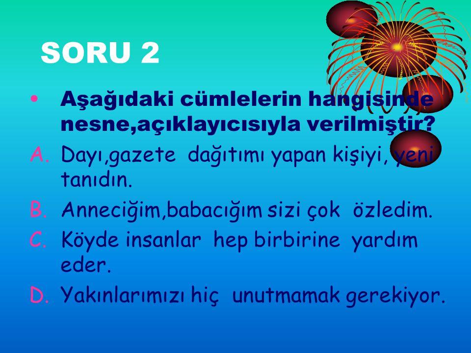 SORU 2 Aşağıdaki cümlelerin hangisinde nesne,açıklayıcısıyla verilmiştir.