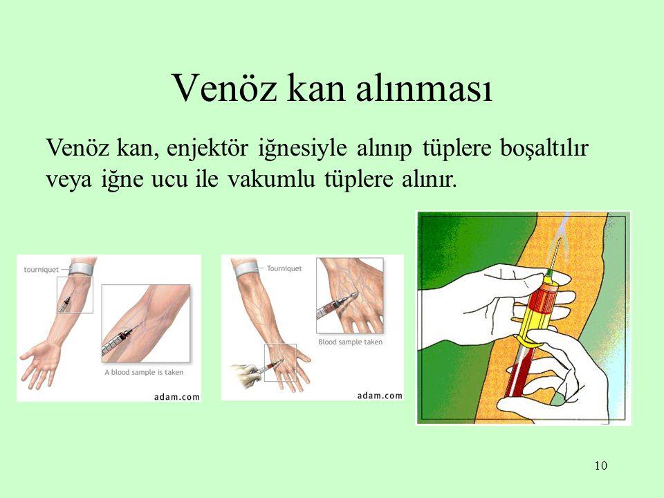 10 Venöz kan alınması Venöz kan, enjektör iğnesiyle alınıp tüplere boşaltılır veya iğne ucu ile vakumlu tüplere alınır.