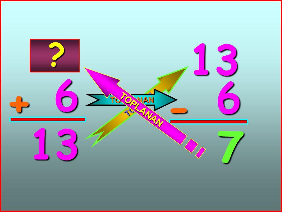 6 + 13 13 6 - 7 T O P L A M TOPLANAN T O P L A N A N ? 7