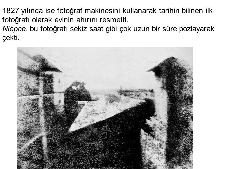 1827 yılında ise fotoğraf makinesini kullanarak tarihin bilinen ilk fotoğrafı olarak evinin ahırını resmetti. Niépce, bu fotoğrafı sekiz saat gibi çok