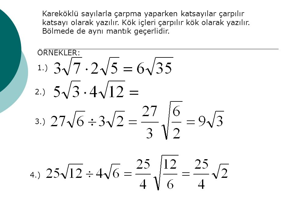Kareköklü sayılarla çarpma yaparken katsayılar çarpılır katsayı olarak yazılır. Kök içleri çarpılır kök olarak yazılır. Bölmede de aynı mantık geçerli