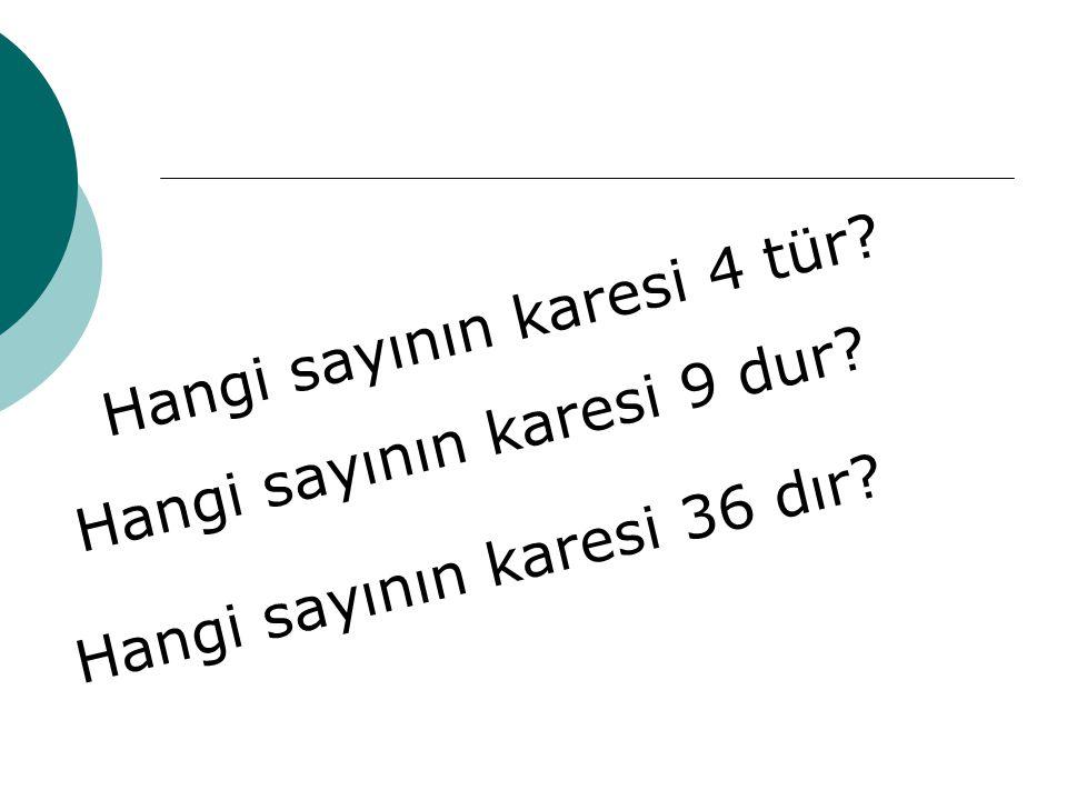 Hangi sayının karesi 4 tür? Hangi sayının karesi 9 dur? Hangi sayının karesi 36 dır?