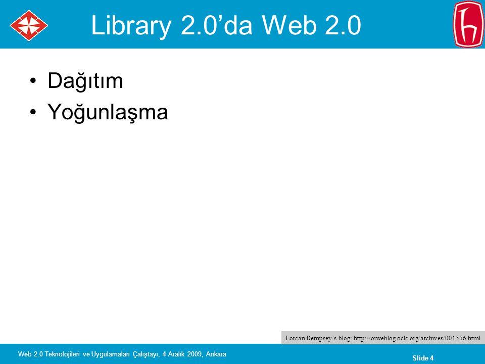 Slide 4 Web 2.0 Teknolojileri ve Uygulamaları Çalıştayı, 4 Aralık 2009, Ankara Library 2.0'da Web 2.0 Dağıtım Yoğunlaşma Lorcan Dempsey's blog: http://orweblog.oclc.org/archives/001556.html