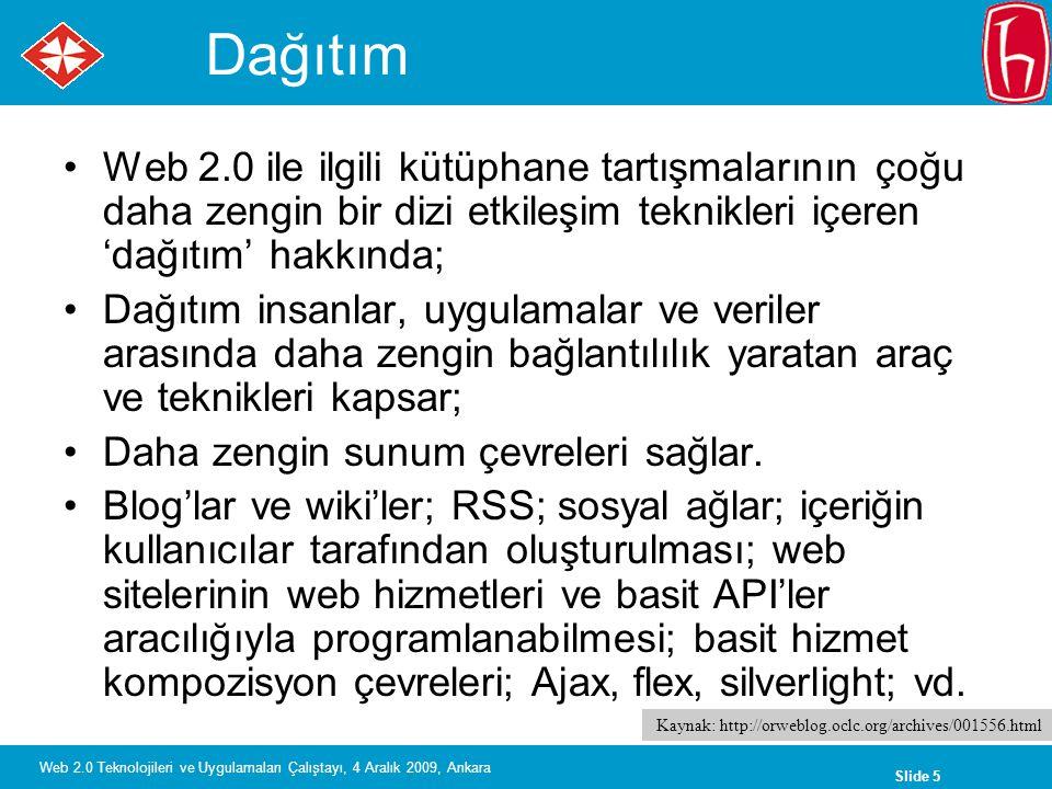 Slide 5 Web 2.0 Teknolojileri ve Uygulamaları Çalıştayı, 4 Aralık 2009, Ankara Dağıtım Web 2.0 ile ilgili kütüphane tartışmalarının çoğu daha zengin bir dizi etkileşim teknikleri içeren 'dağıtım' hakkında; Dağıtım insanlar, uygulamalar ve veriler arasında daha zengin bağlantılılık yaratan araç ve teknikleri kapsar; Daha zengin sunum çevreleri sağlar.