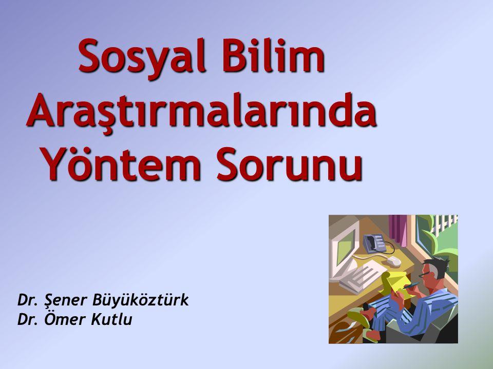 Sosyal Bilim Araştırmalarında Yöntem Sorunu Dr. Şener Büyüköztürk Dr. Ömer Kutlu