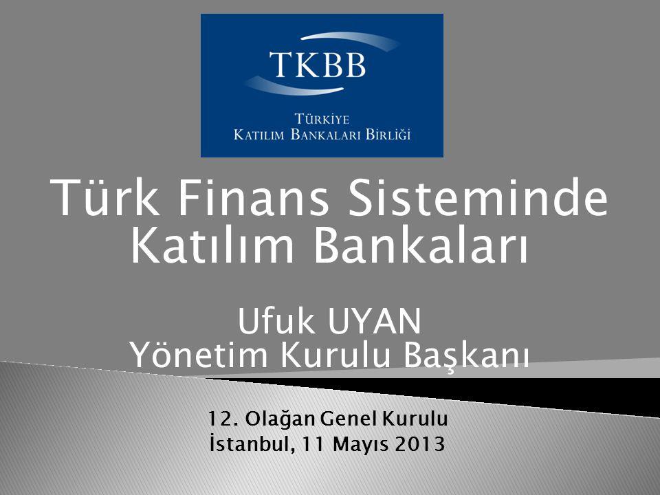 12. Olağan Genel Kurulu İstanbul, 11 Mayıs 2013 Türk Finans Sisteminde Katılım Bankaları Ufuk UYAN Yönetim Kurulu Başkanı
