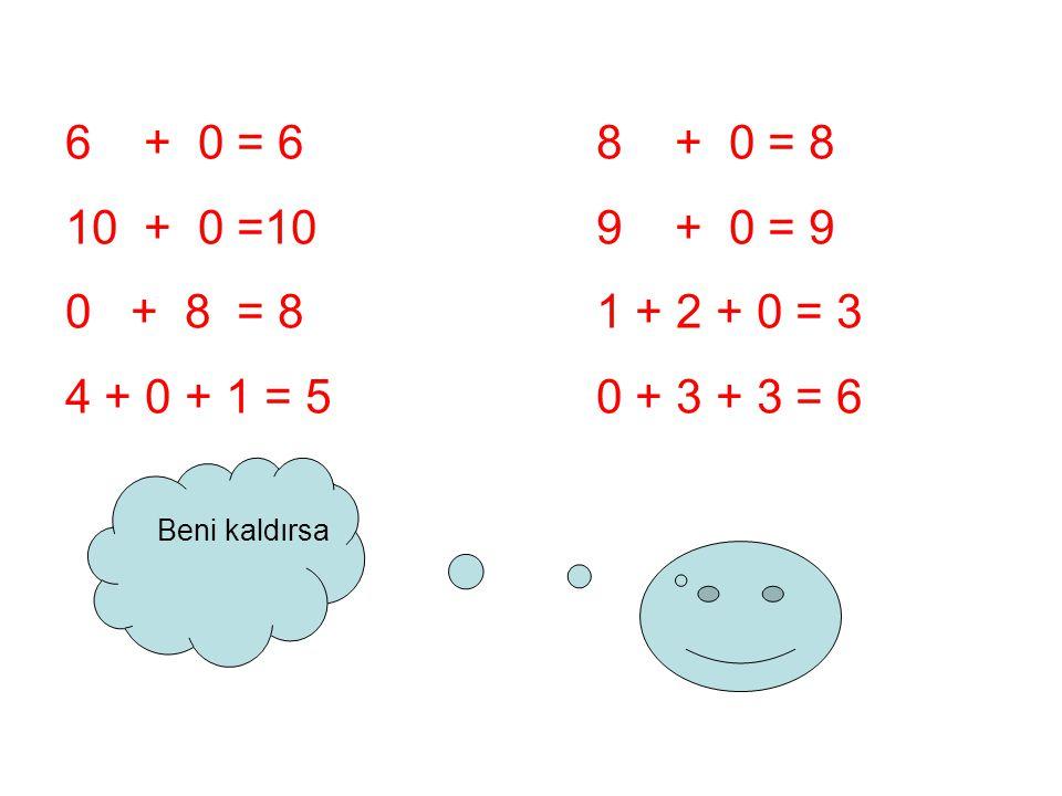 6 + 0 = 6 8 + 0 = 8 10 + 0 =109 + 0 = 9 0 + 8 = 8 1 + 2 + 0 = 3 4 + 0 + 1 = 50 + 3 + 3 = 6 Beni kaldırsa