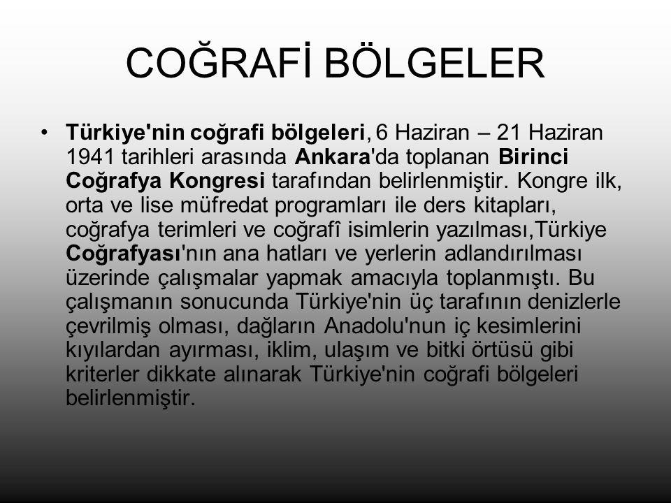 COĞRAFİ BÖLGELER Türkiye nin coğrafi bölgeleri, 6 Haziran – 21 Haziran 1941 tarihleri arasında Ankara da toplanan Birinci Coğrafya Kongresi tarafından belirlenmiştir.