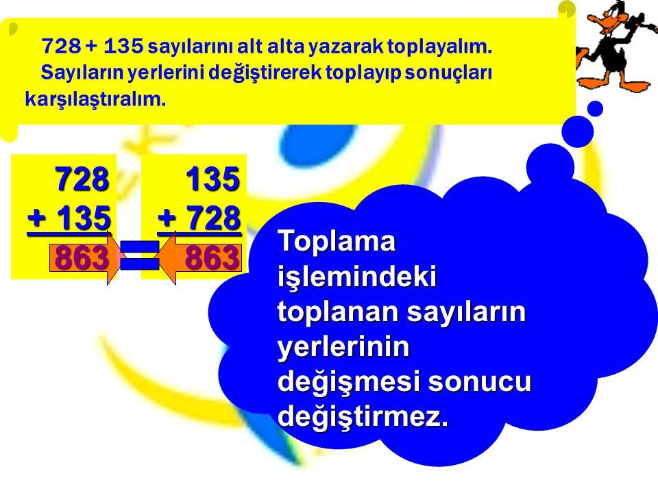 728 + 135 sayılarını alt alta yazarak toplayalım. Sayıların yerlerini değiştirerek toplayıp sonuçları karşılaştıralım. 728 728 + 135 + 135 863 863 135