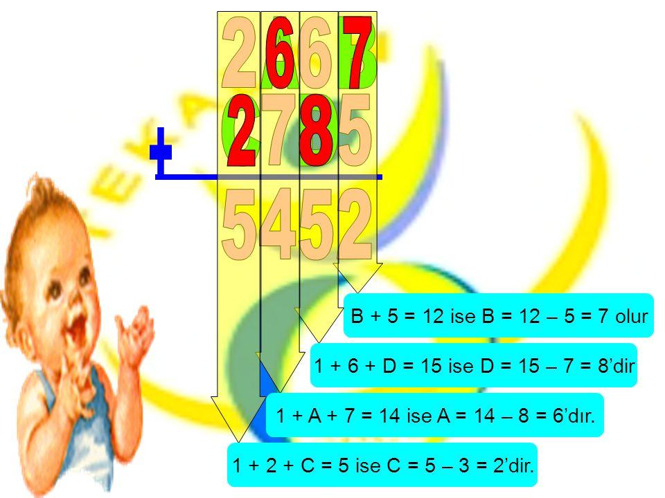 B + 5 = 12 ise B = 12 – 5 = 7 olur 1 + 6 + D = 15 ise D = 15 – 7 = 8'dir 1 + A + 7 = 14 ise A = 14 – 8 = 6'dır. 1 + 2 + C = 5 ise C = 5 – 3 = 2'dir.