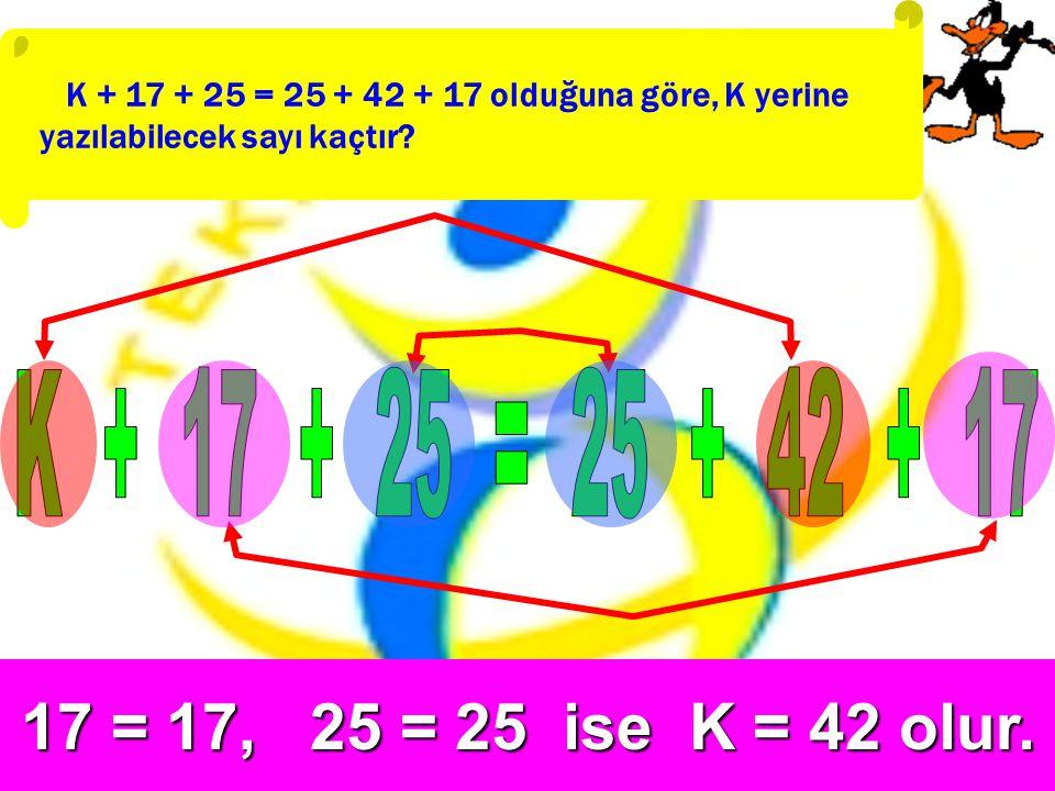 K + 17 + 25 = 25 + 42 + 17 olduğuna göre, K yerine yazılabilecek sayı kaçtır?17 = 17, 25 = 25 ise K = 42 olur.