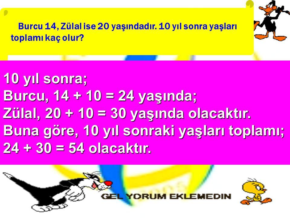 Burcu 14, Zülal ise 20 yaşındadır. 10 yıl sonra yaşları toplamı kaç olur? 10 yıl sonra; Burcu, 14 + 10 = 24 yaşında; Zülal, 20 + 10 = 30 yaşında olaca