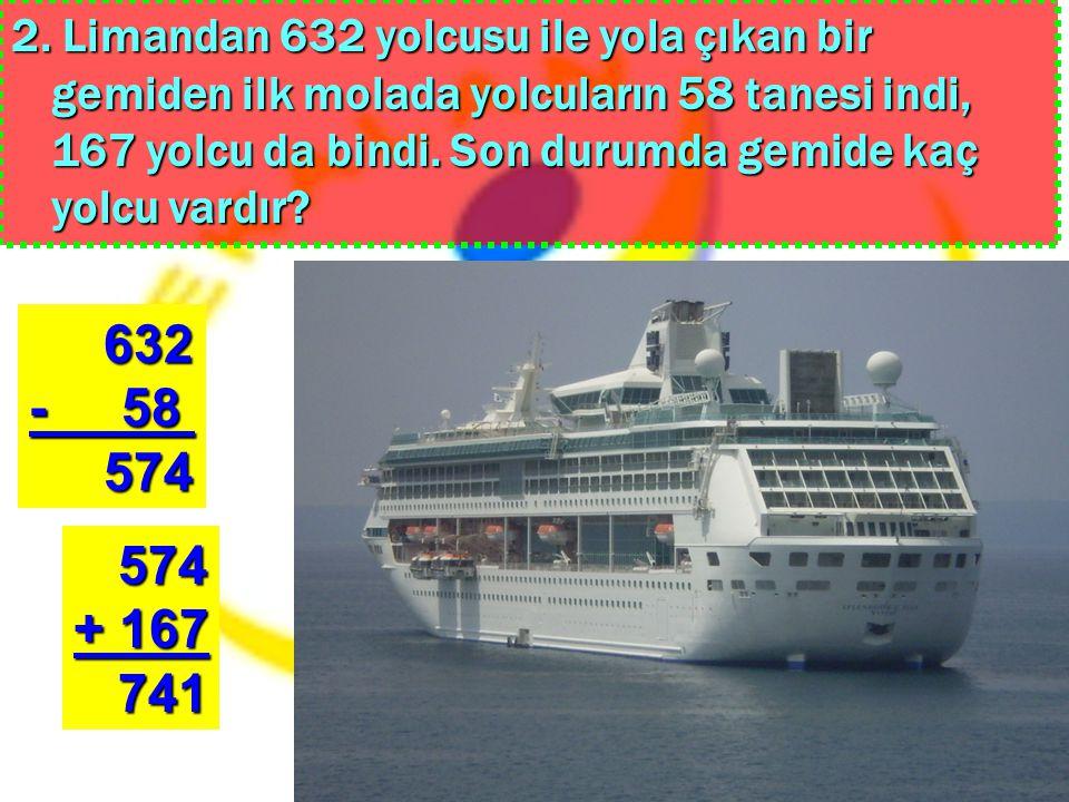 2. Limandan 632 yolcusu ile yola çıkan bir gemiden ilk molada yolcuların 58 tanesi indi, 167 yolcu da bindi. Son durumda gemide kaç yolcu vardır? 632