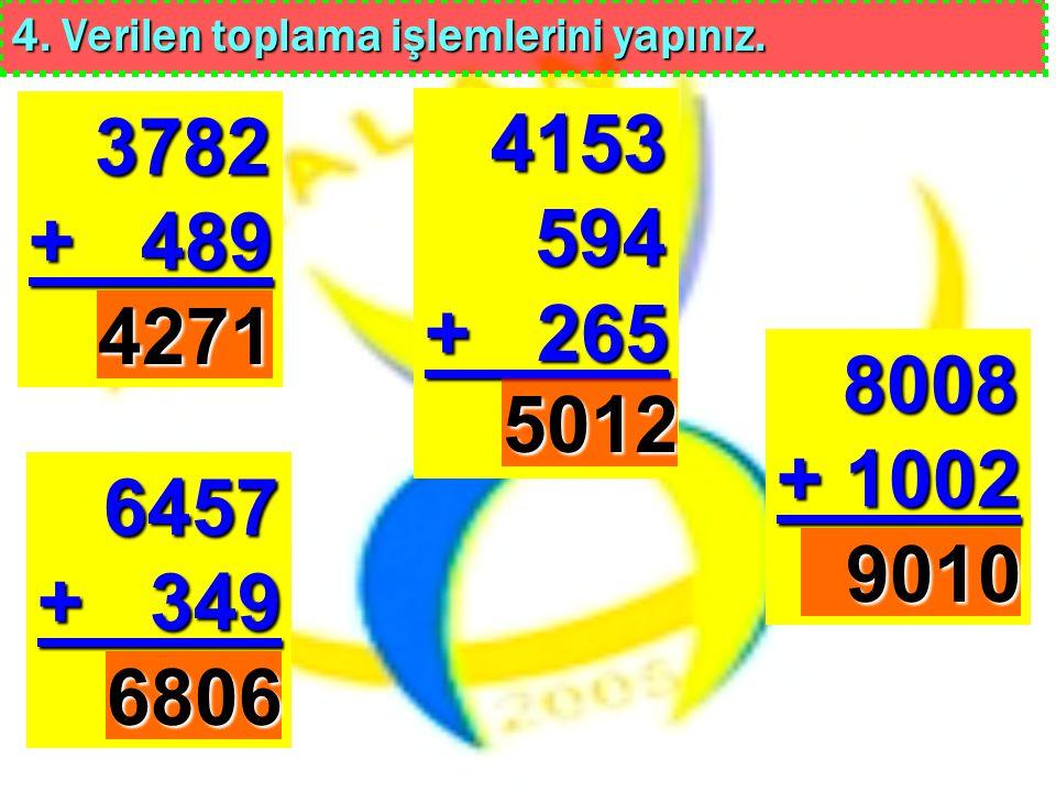4. Verilen toplama işlemlerini yapınız. 3782 + 489 8008 + 1002 6457 + 349 4153 594 + 265 4271 6806 9010 5012