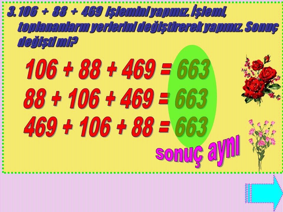 3.106 + 88 + 469 işlemini yapınız. İşlemi, toplananların yerlerini değiştirerek yapınız. Sonuç değişti mi?