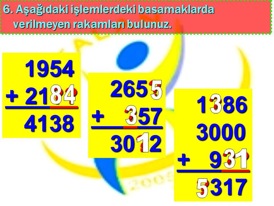 6. Aşağıdaki işlemlerdeki basamaklarda verilmeyen rakamları bulunuz. 1954 + 21?? 4138 265? + ?57 30?2 1?86 3000 + 9?? ?317