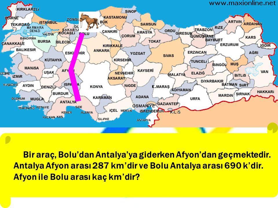 Bir araç, Bolu'dan Antalya'ya giderken Afyon'dan geçmektedir. Antalya Afyon arası 287 km'dir ve Bolu Antalya arası 690 k'dir. Afyon ile Bolu arası kaç