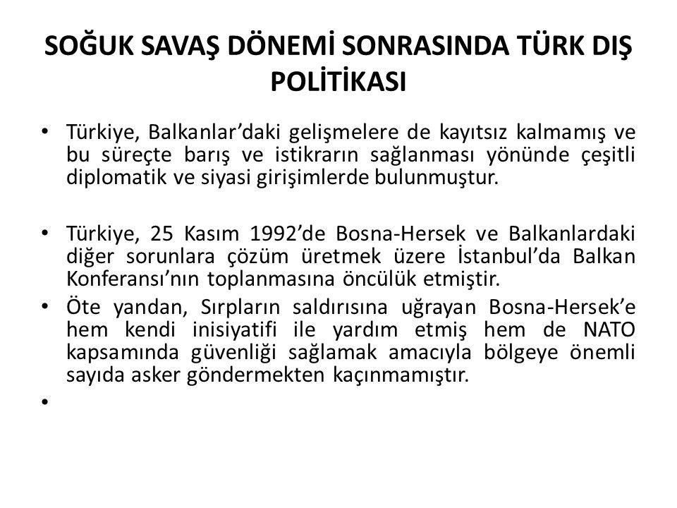 SOĞUK SAVAŞ DÖNEMİ SONRASINDA TÜRK DIŞ POLİTİKASI Türkiye, Balkanlar'daki gelişmelere de kayıtsız kalmamış ve bu süreçte barış ve istikrarın sağlanmas
