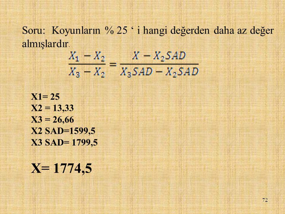 72 Soru: Koyunların % 25 ' i hangi değerden daha az değer almışlardır. X1= 25 X2 = 13,33 X3 = 26,66 X2 SAD=1599,5 X3 SAD= 1799,5 X= 1774,5