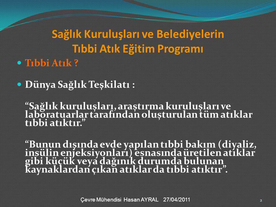 Çevre Mühendisi Hasan AYRAL 27/04/2011 Sağlık Kuruluşları ve Belediyelerin Tıbbi Atık Eğitim Programı SAĞLIK KURULUŞLARINDAN KAYNAKLANAN ATIKLARIN SINIFLANDIRILMASI EVSEL NİTELİKLİ ATIKLAR (20 03* ve 15 01*) TIBBİ ATIKLAR (18 01* ve 18 02 *) TEHLİKELİ ATIKLAR RADYOA KTİF ATIKLAR A: Genel Atıklar 20 03 01* B:Ambalaj Atıkları 15 01 01*,15 01 02* 15 01 04*,15 01 05*, 15 01 06*,15 01 07*, C: Enfeksiyöz Atıklar 18 01 03* ve 18 02 02* D: Patolojik Atıklar 18 01 02* E: Kesici Delici Atıklar 18 01 01* 18 02 01* F: Tehlikeli Atıklar 18 01 06*, 18 01 08*, 18 01 10*, 18 02 05*, 18 02 07* G: Radyoakt if Atıklar 13