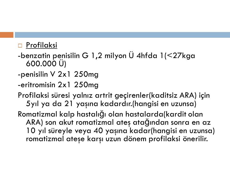  Profilaksi -benzatin penisilin G 1,2 milyon Ü 4hfda 1(<27kga 600.000 Ü) -penisilin V 2x1 250mg -eritromisin 2x1 250mg Profilaksi süresi yalnız artri