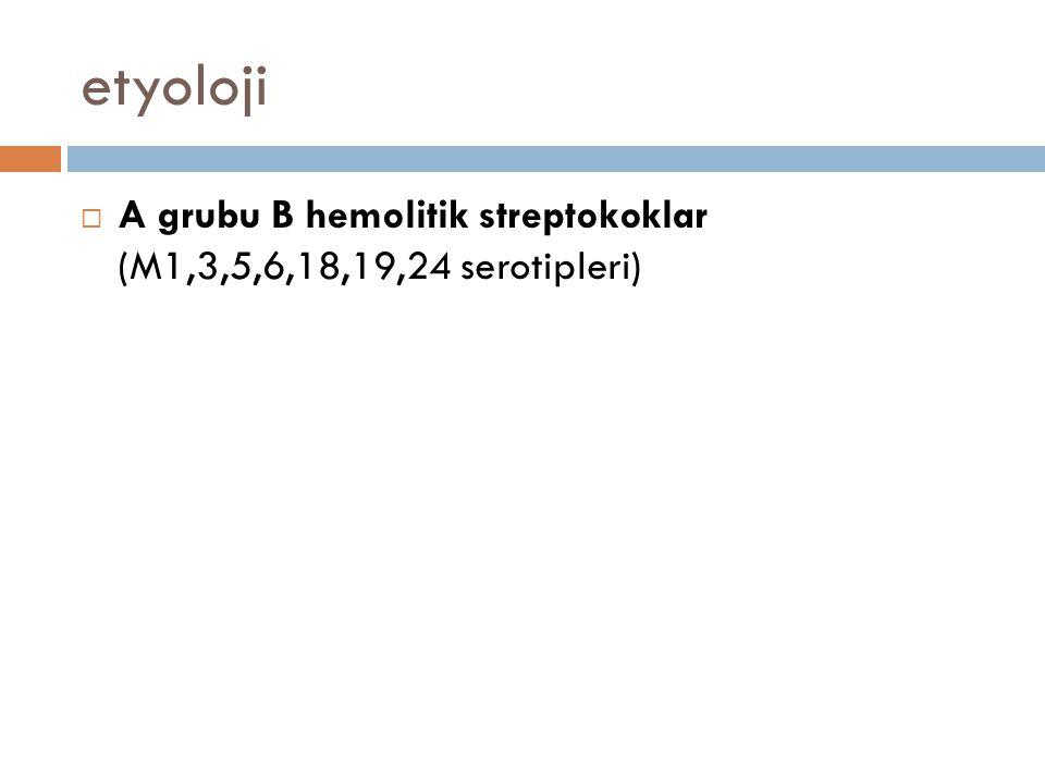 etyoloji  A grubu B hemolitik streptokoklar (M1,3,5,6,18,19,24 serotipleri)