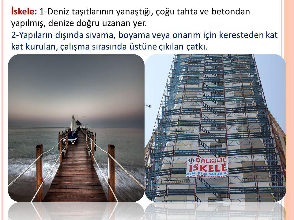 İskele: 1-Deniz taşıtlarının yanaştığı, çoğu tahta ve betondan yapılmış, denize doğru uzanan yer. 2-Yapıların dışında sıvama, boyama veya onarım için