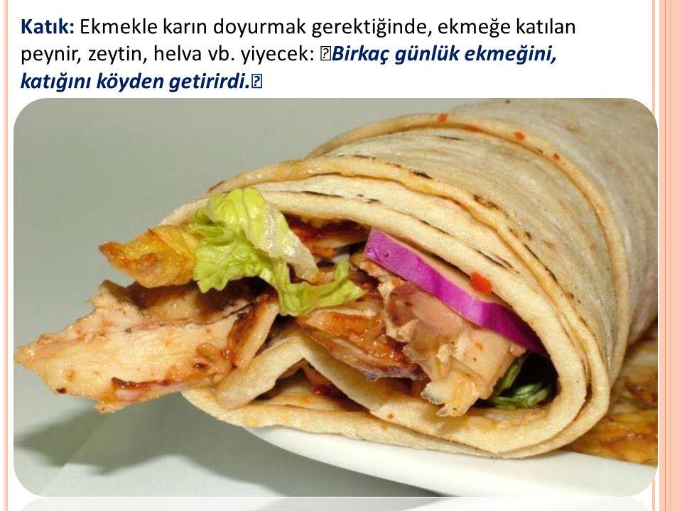 Katık: Ekmekle karın doyurmak gerektiğinde, ekmeğe katılan peynir, zeytin, helva vb.