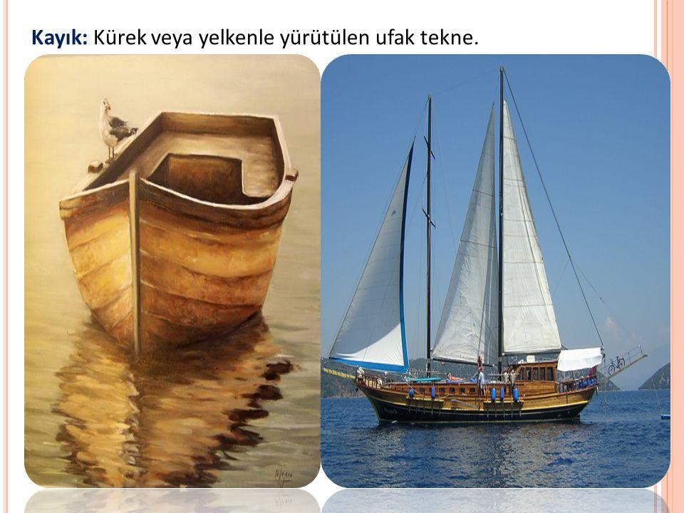Kayık: Kürek veya yelkenle yürütülen ufak tekne.