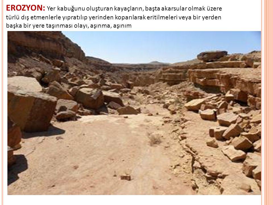 EROZYON: Yer kabuğunu oluşturan kayaçların, başta akarsular olmak üzere türlü dış etmenlerle yıpratılıp yerinden koparılarak eritilmeleri veya bir yerden başka bir yere taşınması olayı, aşınma, aşınım