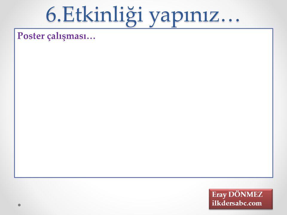 6.Etkinliği yapınız… Poster çalışması… Eray DÖNMEZ ilkdersabc.com Eray DÖNMEZ ilkdersabc.com