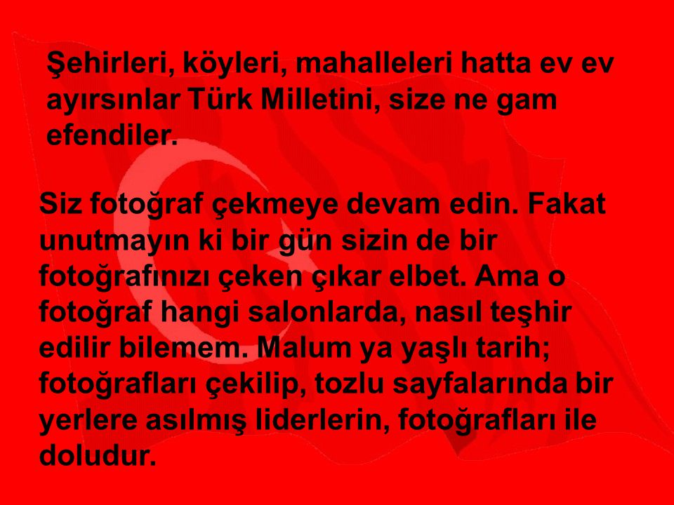 Şehirleri, köyleri, mahalleleri hatta ev ev ayırsınlar Türk Milletini, size ne gam efendiler.