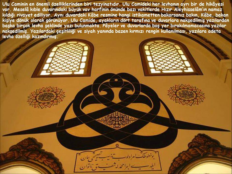 Ulu Caminin en önemli özelliklerinden biri tezyinatıdır. Ulu Camideki her levhanın ayrı bir de hikâyesi var. Meselâ kıble duvarındaki büyük vav harfin