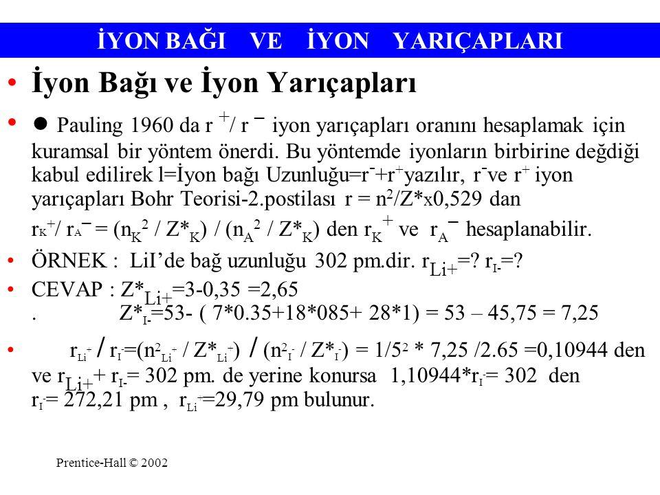 Prentice-Hall © 2002 İYON BAĞI VE İYON YARIÇAPLARI İyon Bağı ve İyon Yarıçapları ● Pauling 1960 da r + / r – iyon yarıçapları oranını hesaplamak için