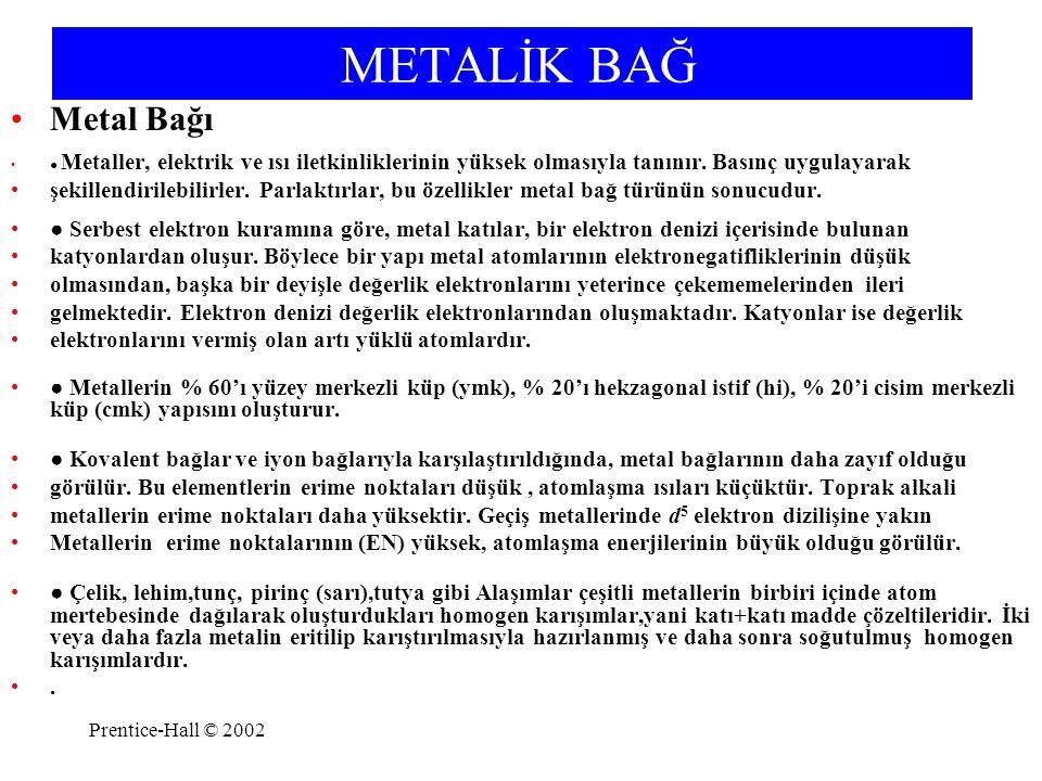 Prentice-Hall © 2002 METALİK BAĞ Metal Bağı ● Metaller, elektrik ve ısı iletkinliklerinin yüksek olmasıyla tanınır. Basınç uygulayarak şekillendirileb