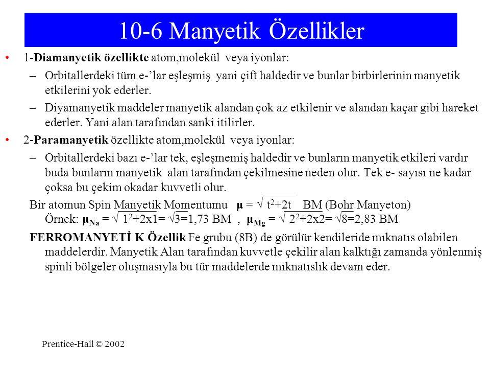 Prentice-Hall © 2002 10-6 Manyetik Özellikler 1-Diamanyetik özellikte atom,molekül veya iyonlar: –Orbitallerdeki tüm e-'lar eşleşmiş yani çift haldedi