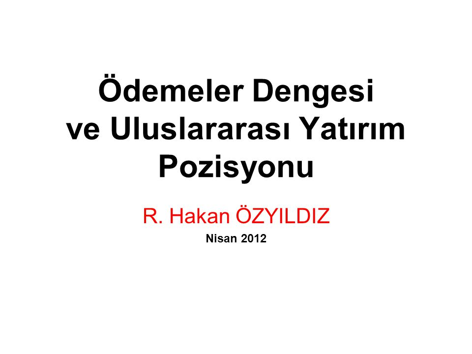 Ödemeler Dengesi ve Uluslararası Yatırım Pozisyonu R. Hakan ÖZYILDIZ Nisan 2012
