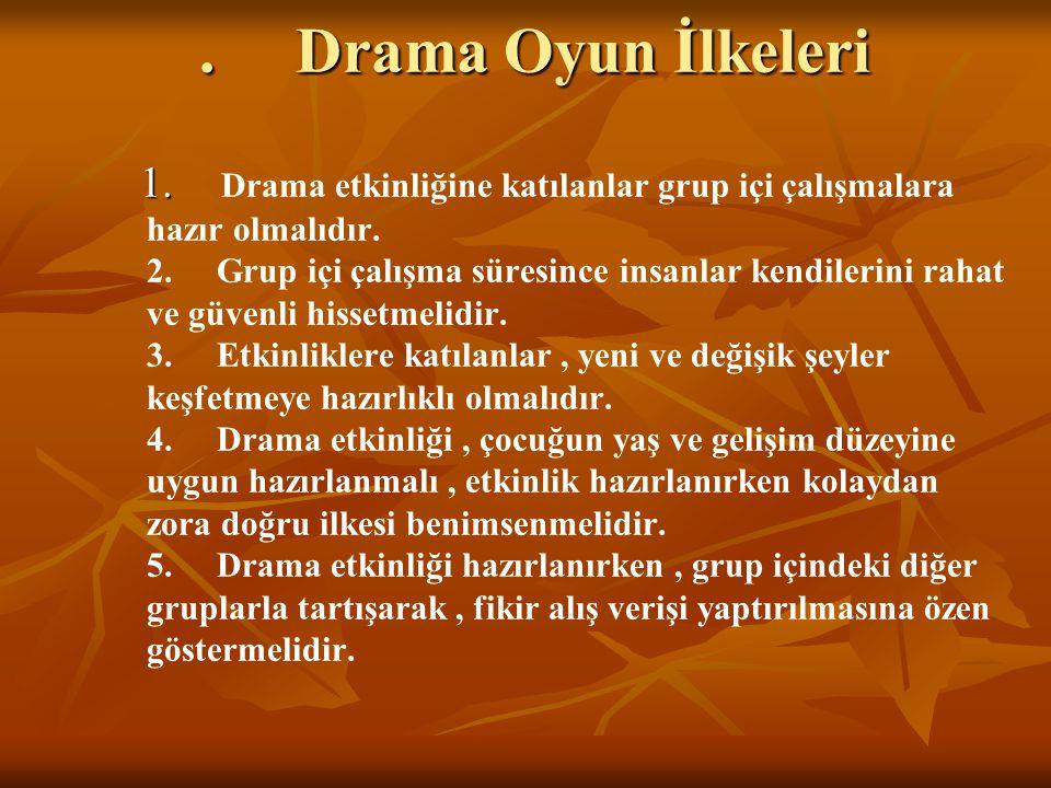 . Drama Oyun İlkeleri 1. 1. Drama etkinliğine katılanlar grup içi çalışmalara hazır olmalıdır. 2. Grup içi çalışma süresince insanlar kendilerini raha