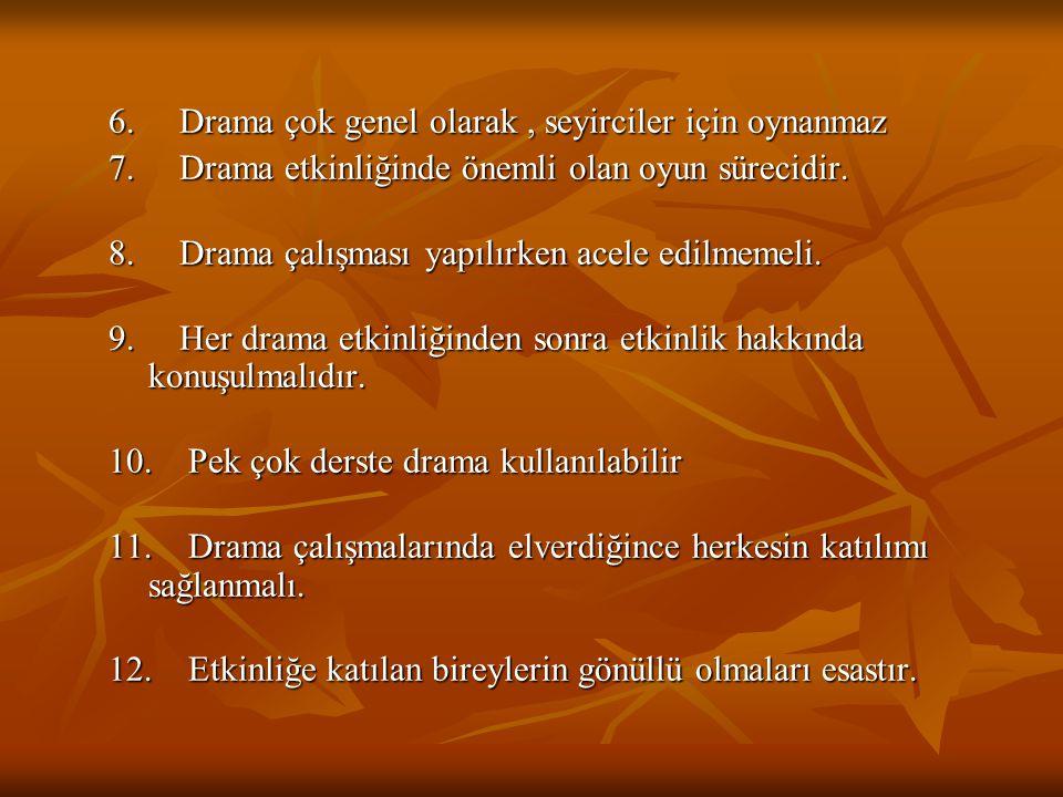 6. Drama çok genel olarak, seyirciler için oynanmaz 7. Drama etkinliğinde önemli olan oyun sürecidir. 8. Drama çalışması yapılırken acele edilmemeli.