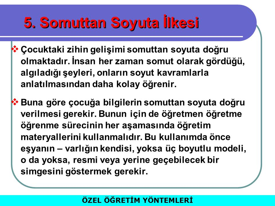 5.Somuttan Soyuta İlkesi  Çocuktaki zihin gelişimi somuttan soyuta doğru olmaktadır.