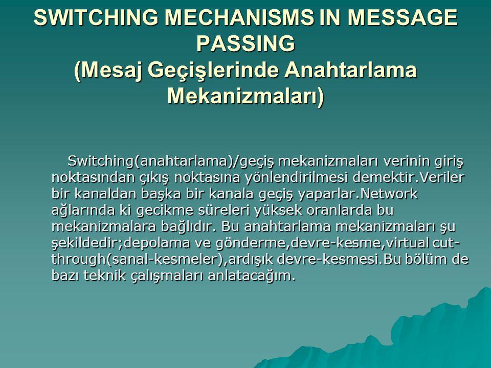 SWITCHING MECHANISMS IN MESSAGE PASSING (Mesaj Geçişlerinde Anahtarlama Mekanizmaları) Switching(anahtarlama)/geçiş mekanizmaları verinin giriş noktasından çıkış noktasına yönlendirilmesi demektir.Veriler bir kanaldan başka bir kanala geçiş yaparlar.Network ağlarında ki gecikme süreleri yüksek oranlarda bu mekanizmalara bağlıdır.