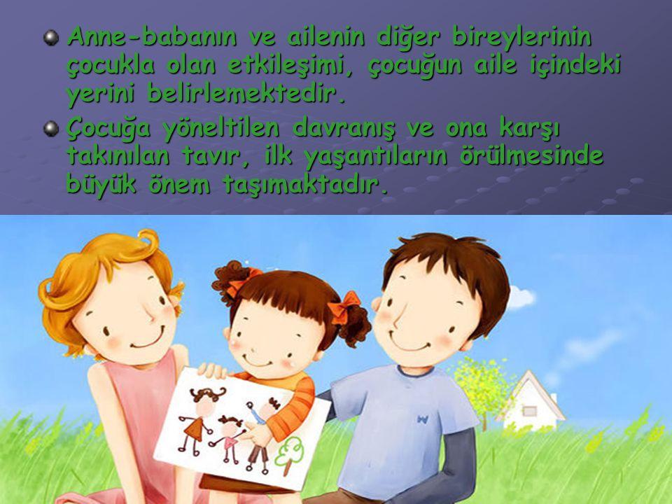 Anne-babanın ve ailenin diğer bireylerinin çocukla olan etkileşimi, çocuğun aile içindeki yerini belirlemektedir. Çocuğa yöneltilen davranış ve ona ka