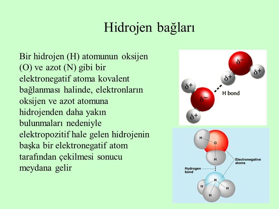 Hidrojen bağları Bir hidrojen (H) atomunun oksijen (O) ve azot (N) gibi bir elektronegatif atoma kovalent bağlanması halinde, elektronların oksijen ve azot atomuna hidrojenden daha yakın bulunmaları nedeniyle elektropozitif hale gelen hidrojenin başka bir elektronegatif atom tarafından çekilmesi sonucu meydana gelir