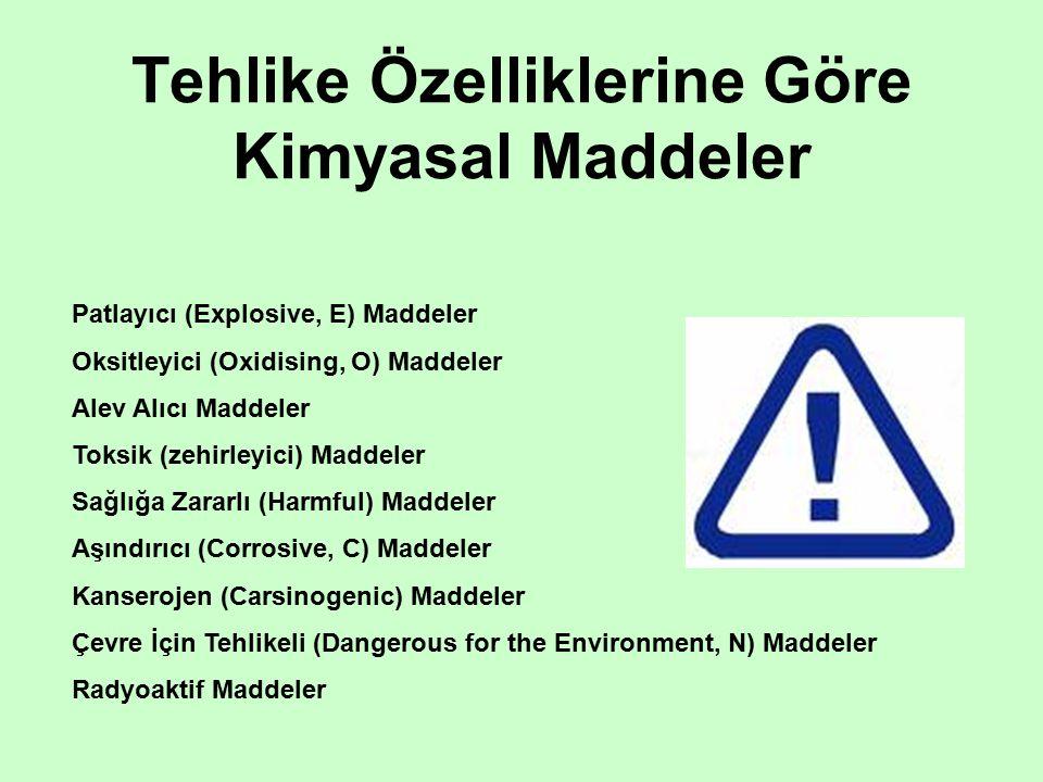 Tehlike Özelliklerine Göre Kimyasal Maddeler Patlayıcı (Explosive, E) Maddeler Oksitleyici (Oxidising, O) Maddeler Alev Alıcı Maddeler Toksik (zehirleyici) Maddeler Sağlığa Zararlı (Harmful) Maddeler Aşındırıcı (Corrosive, C) Maddeler Kanserojen (Carsinogenic) Maddeler Çevre İçin Tehlikeli (Dangerous for the Environment, N) Maddeler Radyoaktif Maddeler