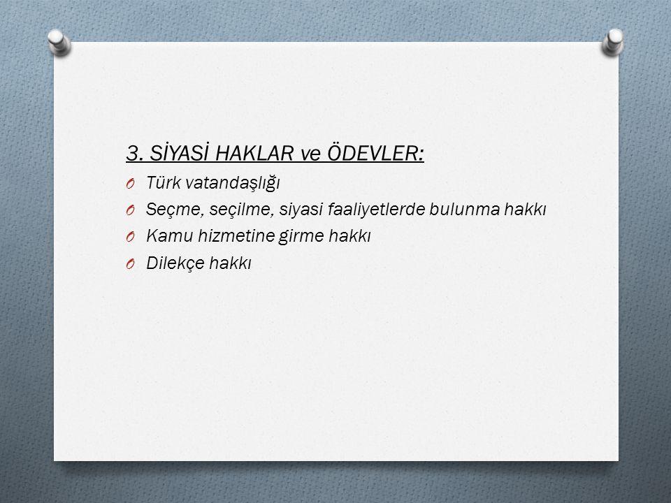 3. SİYASİ HAKLAR ve ÖDEVLER: O Türk vatandaşlığı O Seçme, seçilme, siyasi faaliyetlerde bulunma hakkı O Kamu hizmetine girme hakkı O Dilekçe hakkı