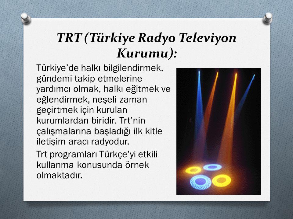 TRT (Türkiye Radyo Televiyon Kurumu): Türkiye'de halkı bilgilendirmek, gündemi takip etmelerine yardımcı olmak, halkı eğitmek ve eğlendirmek, neşeli zaman geçirtmek için kurulan kurumlardan biridir.