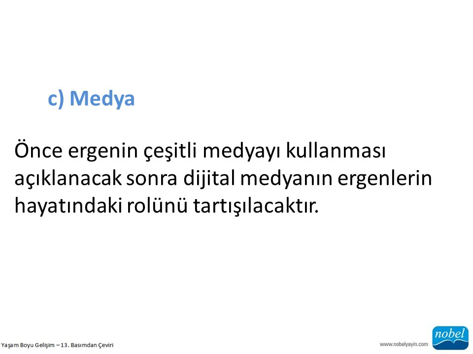 c) Medya Önce ergenin çeşitli medyayı kullanması açıklanacak sonra dijital medyanın ergenlerin hayatındaki rolünü tartışılacaktır.